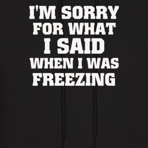 I m Sorry For What I Said When I Was Freezing - Men's Hoodie