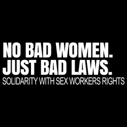 No bad women. Just bad laws. Solidarity with sex workers rights.