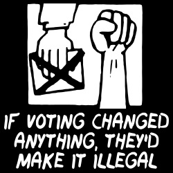 If voting changed anything, they\'d make it illegal