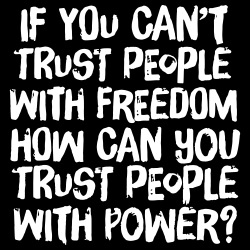 If you can\'t trust people with freedom, how can you trust people with power?