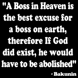 A boss in Heaven is the best excuse for a boss on earth, therefore if God did exist, he would have to be abolished (Bakunin)