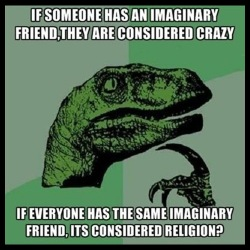If someone has an imaginary friend, they are considered crazy. If everyone has the same imaginary friend, it\'s considered religion?