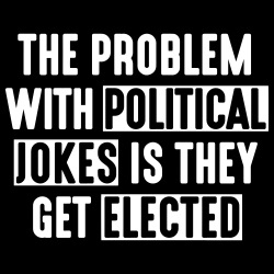 The problem with political jokes is they get elected