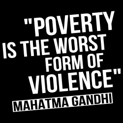 Poverty is the worst form of violence (Mahatma Grandhi)