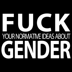 Fuck your normative ideas about gender