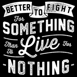 Better to fight for something than to live for nothing