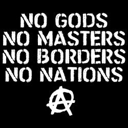 No Gods No Masters, No Borders No Nations