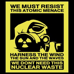 We must resist this atomic menace - harness the wind the sun and the waves, we don\'t need this nuclear waste
