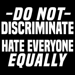 Do not discriminate hate everyone equally