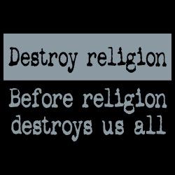 Destroy religion before religion destroys us all