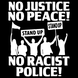 No Justice No Peace! No Racist Police!