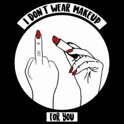 I don\'t wear makeup for you