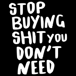 Stop buying shit you don\'t need
