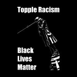 Topple Racism - Black Lives Matter