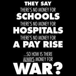 They say there\'s no money for schools, hospitals, pay rise. So how is there always money for war?
