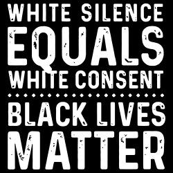 White silence equals white consent - Black Lives Matter
