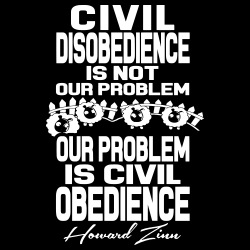 Civil disobedience is not our problem - Our problem is civil obedience (Howard Zinn)