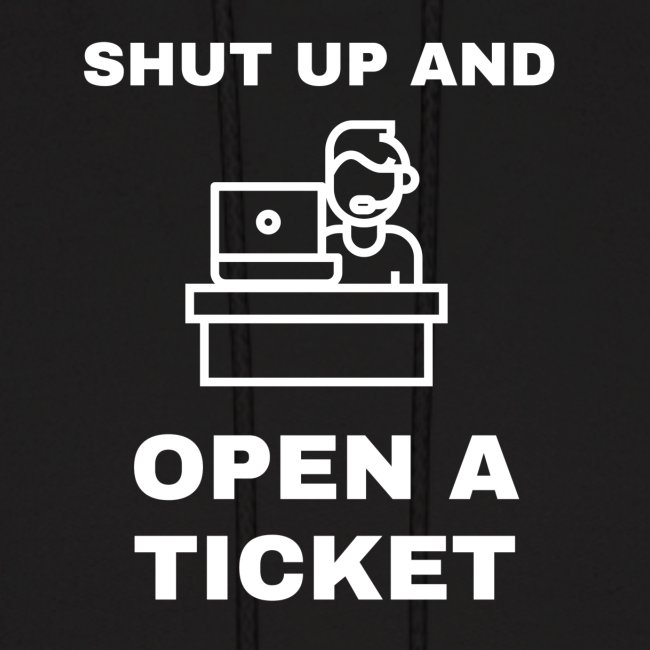 Shut Up And Open A Ticket