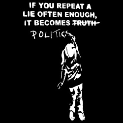 If you repeat a lie often enough, it become politics