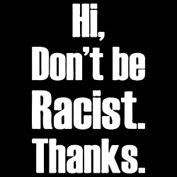 Hi, don\'t be racist. Thanks.