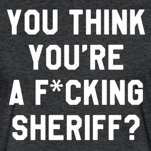 You Think You're A F*cking Sheriff? - Fitted Cotton/Poly T-Shirt by Next Level