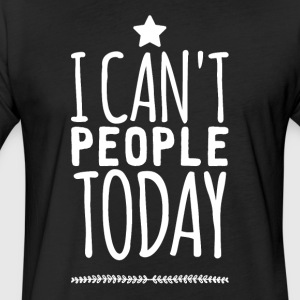 I can't people today - Fitted Cotton/Poly T-Shirt by Next Level