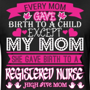 Every Mom Gave Birth To Child Registered Nurse - Fitted Cotton/Poly T-Shirt by Next Level