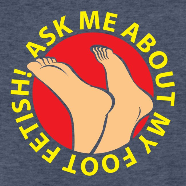 """""""ASK ME ABOUT MY FOOT FETISH!"""""""