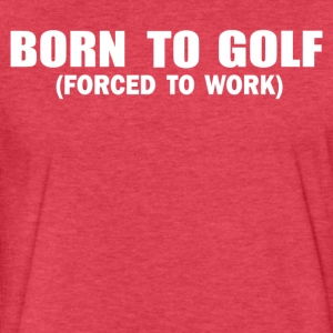 Born To Golf Forced To Work - Fitted Cotton/Poly T-Shirt by Next Level