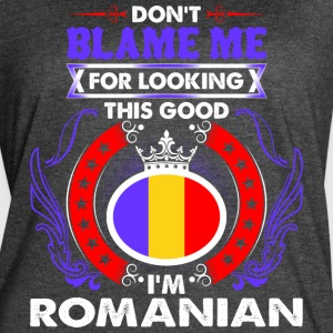 Dont Blame Me For Looking This Good Im Romanian - Women's Vintage Sport T-Shirt