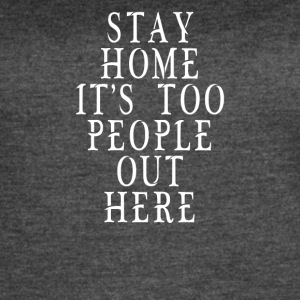 Stay Home It's Too People Out Here - Women's Vintage Sport T-Shirt
