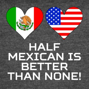 Half Mexican Is Better Than None - Women's Vintage Sport T-Shirt