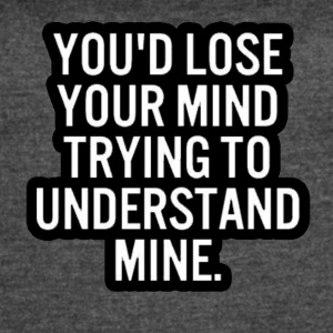 You'd lose your mind trying to understand mine! - Women's Vintage Sport T-Shirt