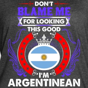 Dont Blame Me For Looking This Good Im Argentinean - Women's Vintage Sport T-Shirt
