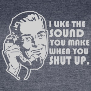 I Like the Sound You Make When You Shut Up - Women's Vintage Sport T-Shirt