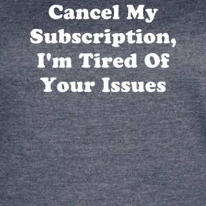 Cancel My Subscription I m Tired Of Your Issues - Women's Vintage Sport T-Shirt