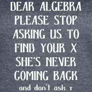 Dear algebra please stop asking us to find your x - Women's Vintage Sport T-Shirt