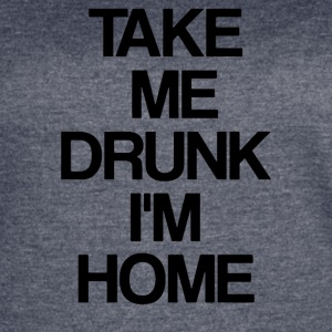 TAKE ME DRUNK I M HOME - Women's Vintage Sport T-Shirt