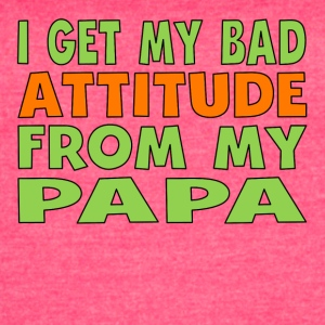 I Get My Bad Attitude From My Papa - Women's Vintage Sport T-Shirt