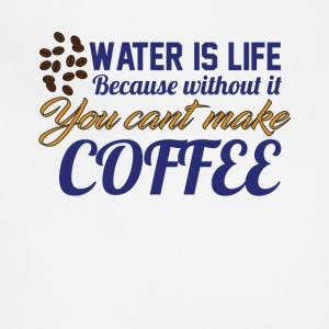 Water is Life becasue without it ... coffee - Adjustable Apron