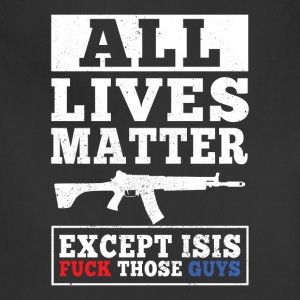 All Lives Matter Except Isis Fuck Those Guys Shirt - Adjustable Apron