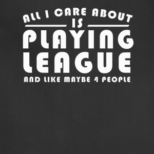 All I Care About Is PLAYING LEAGUE Tshirt - Adjustable Apron