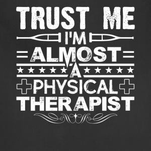 Trust Me I'm Almost A Physical Therapist Shirt - Adjustable Apron