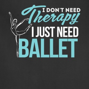 I Don't Need Therapy. I Just Need Ballet - Adjustable Apron