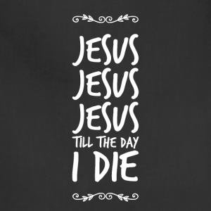 Jesus Jesus Jesus Till the day I die - Adjustable Apron