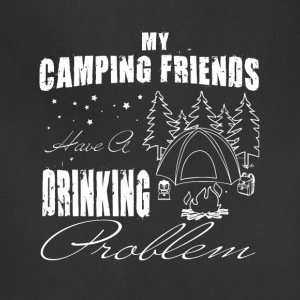 My Camping Friends Have A Drinking Problem T Shirt - Adjustable Apron