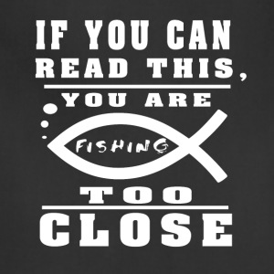 You Are Fishing Too Close T Shirt - Adjustable Apron
