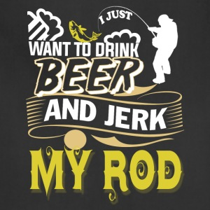 I Just Want To Drink Beer And Jerk My Rod T Shirt - Adjustable Apron
