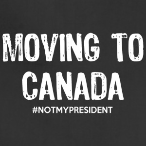 Moving To Canada Not My President TShirt - Adjustable Apron