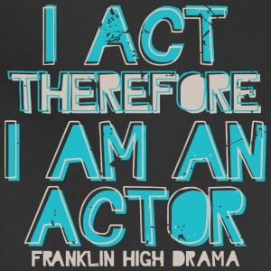 I Act Therefore I Am An Actor Franklin High Drama - Adjustable Apron